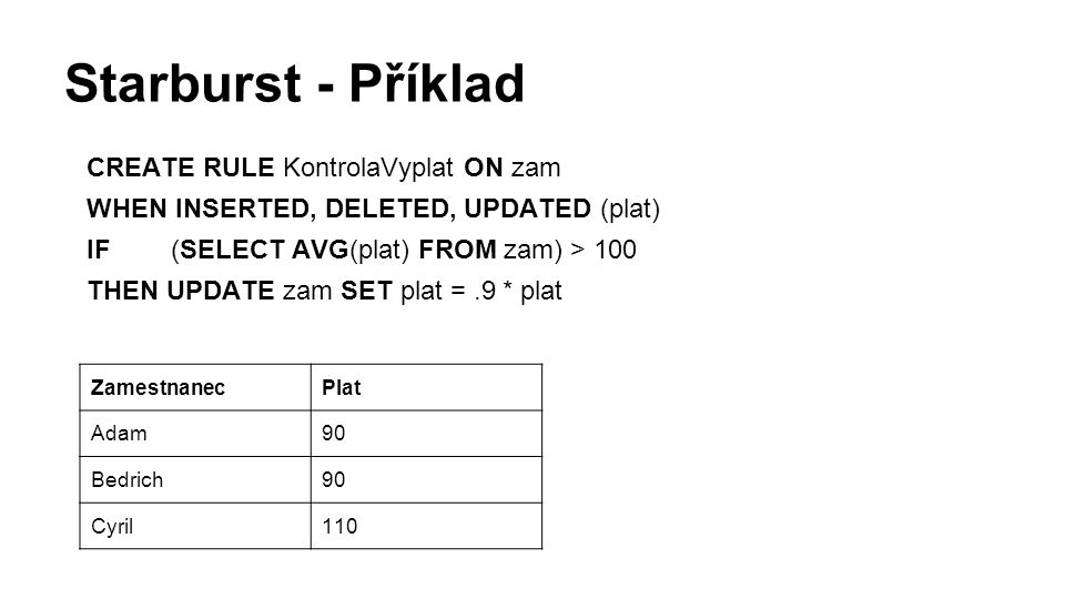 Starburst - Příklad CREATE RULE KontrolaVyplat ON zam WHEN INSERTED, DELETED, UPDATED (plat) IF(SELECT AVG(plat) FROM zam) > 100 THEN UPDATE zam SET p