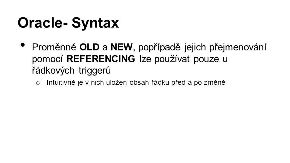 Oracle- Syntax Proměnné OLD a NEW, popřípadě jejich přejmenování pomocí REFERENCING lze používat pouze u řádkových triggerů o Intuitivně je v nich uložen obsah řádku před a po změně