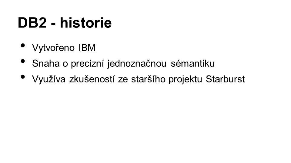 DB2 - historie Vytvořeno IBM Snaha o precizní jednoznačnou sémantiku Využíva zkušeností ze staršího projektu Starburst
