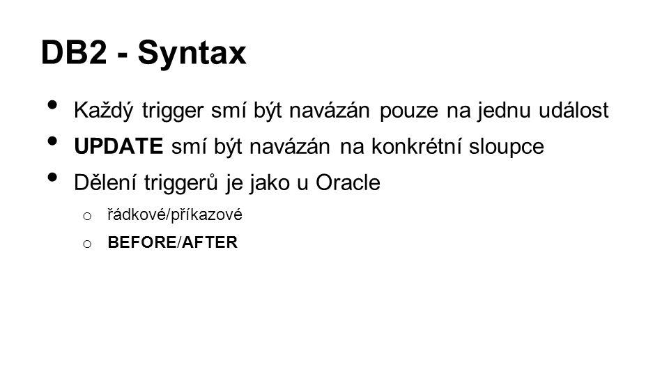 DB2 - Syntax Každý trigger smí být navázán pouze na jednu událost UPDATE smí být navázán na konkrétní sloupce Dělení triggerů je jako u Oracle o řádkové/příkazové o BEFORE/AFTER