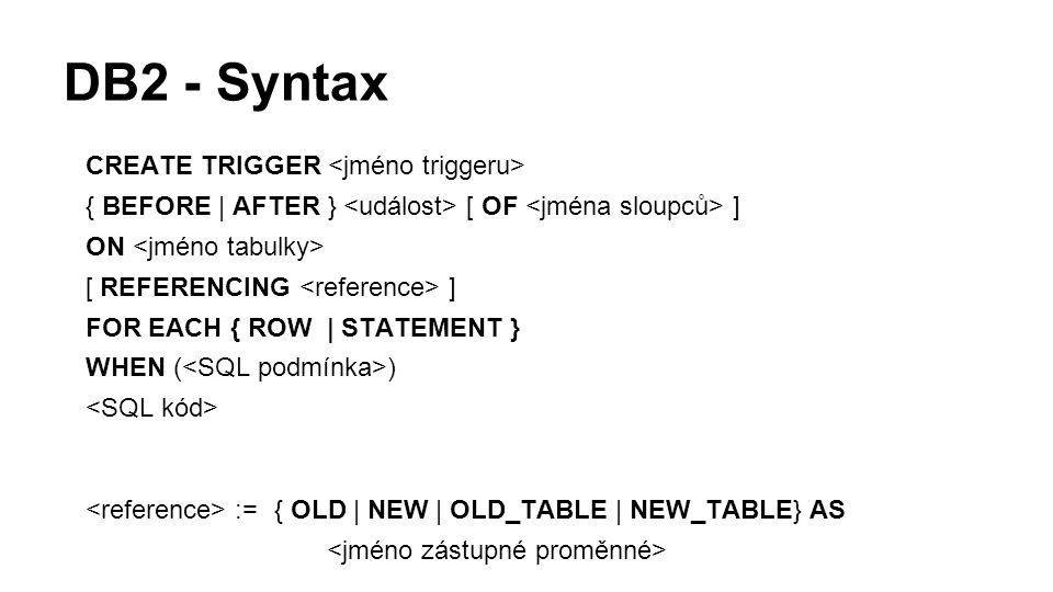 DB2 - Syntax CREATE TRIGGER { BEFORE | AFTER } [ OF ] ON [ REFERENCING ] FOR EACH { ROW | STATEMENT } WHEN ( ) := { OLD | NEW | OLD_TABLE | NEW_TABLE} AS