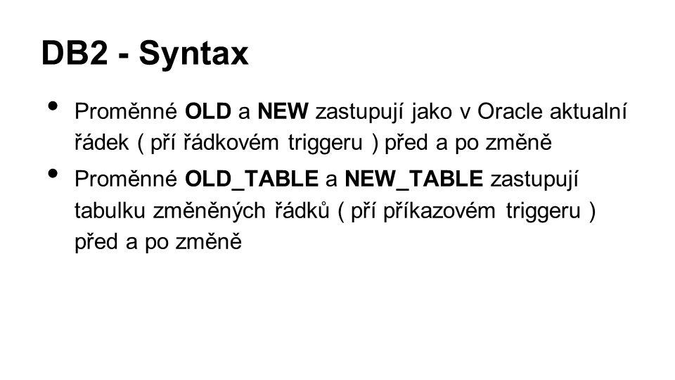 DB2 - Syntax Proměnné OLD a NEW zastupují jako v Oracle aktualní řádek ( pří řádkovém triggeru ) před a po změně Proměnné OLD_TABLE a NEW_TABLE zastupují tabulku změněných řádků ( pří příkazovém triggeru ) před a po změně