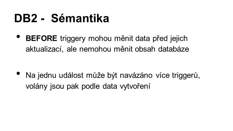 DB2 - Sémantika BEFORE triggery mohou měnit data před jejich aktualizací, ale nemohou měnit obsah databáze Na jednu událost může být navázáno více triggerů, volány jsou pak podle data vytvoření