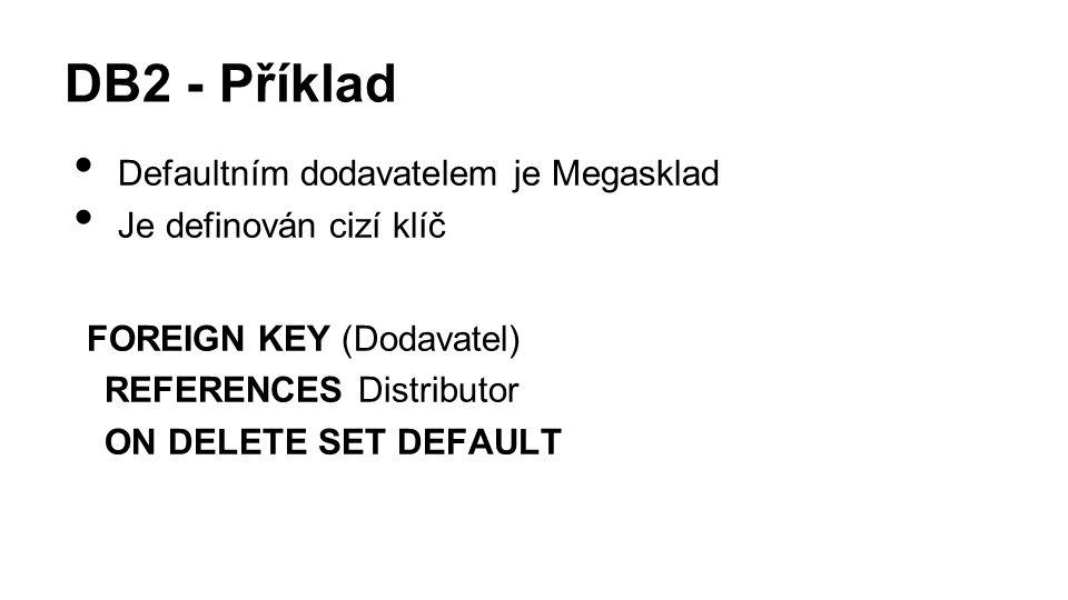 DB2 - Příklad Defaultním dodavatelem je Megasklad Je definován cizí klíč FOREIGN KEY (Dodavatel) REFERENCES Distributor ON DELETE SET DEFAULT