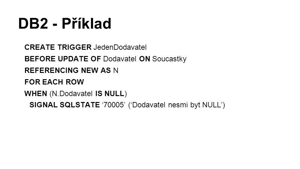 DB2 - Příklad CREATE TRIGGER JedenDodavatel BEFORE UPDATE OF Dodavatel ON Soucastky REFERENCING NEW AS N FOR EACH ROW WHEN (N.Dodavatel IS NULL) SIGNAL SQLSTATE '70005' ('Dodavatel nesmi byt NULL')