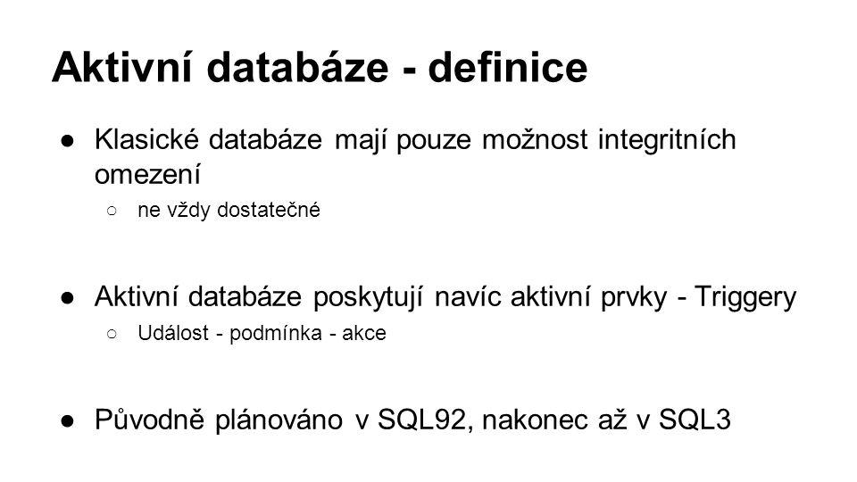 Aktivní databáze - definice ●Klasické databáze mají pouze možnost integritních omezení ○ne vždy dostatečné ●Aktivní databáze poskytují navíc aktivní prvky - Triggery ○Událost - podmínka - akce ●Původně plánováno v SQL92, nakonec až v SQL3