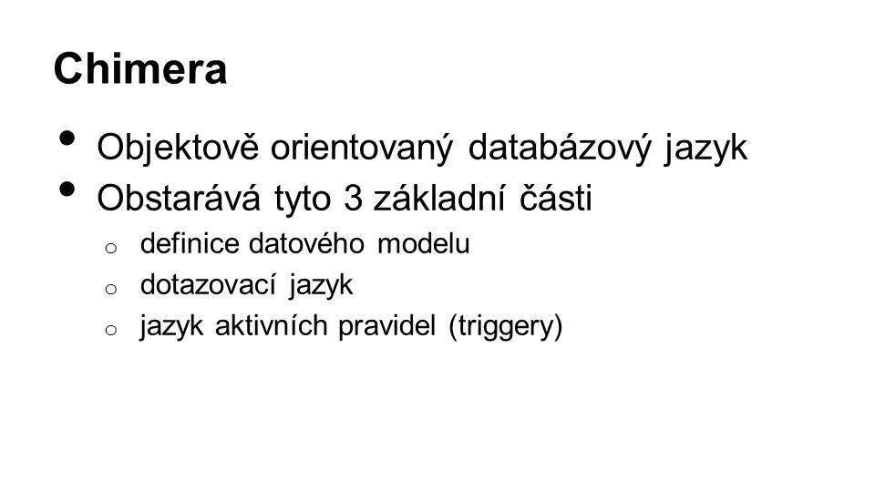 Chimera Objektově orientovaný databázový jazyk Obstarává tyto 3 základní části o definice datového modelu o dotazovací jazyk o jazyk aktivních pravidel (triggery)