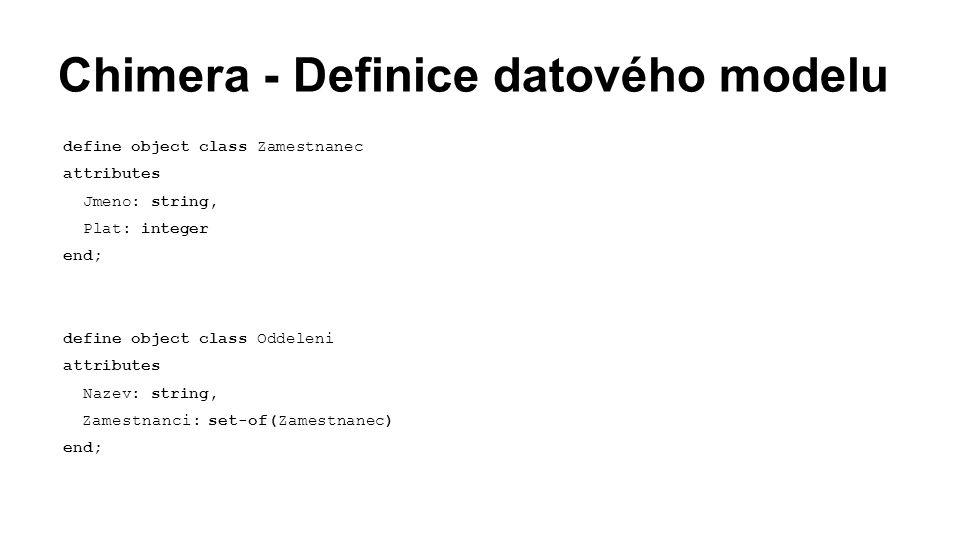 Chimera - Definice datového modelu define object class Zamestnanec attributes Jmeno: string, Plat: integer end; define object class Oddeleni attributes Nazev: string, Zamestnanci: set-of(Zamestnanec)  end;