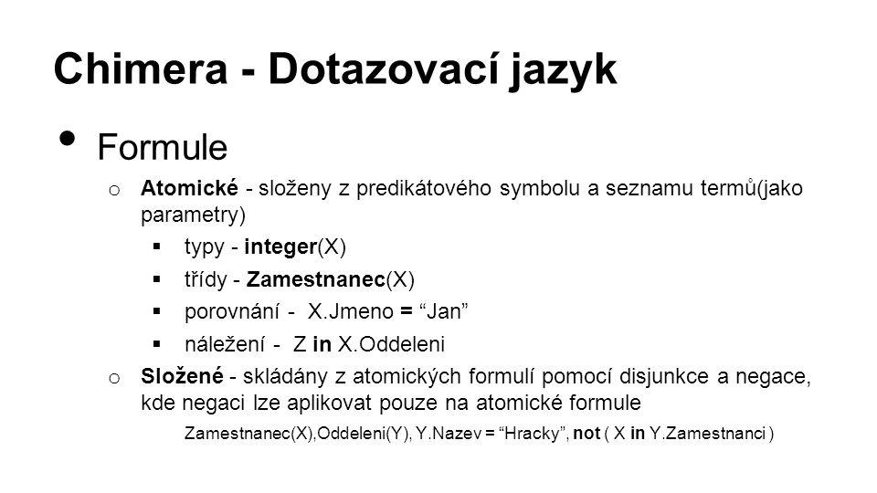 Chimera - Dotazovací jazyk Formule o Atomické - složeny z predikátového symbolu a seznamu termů(jako parametry)  typy - integer(X)  třídy - Zamestnanec(X)  porovnání - X.Jmeno = Jan  náležení - Z in X.Oddeleni o Složené - skládány z atomických formulí pomocí disjunkce a negace, kde negaci lze aplikovat pouze na atomické formule Zamestnanec(X),Oddeleni(Y), Y.Nazev = Hracky , not ( X in Y.Zamestnanci )