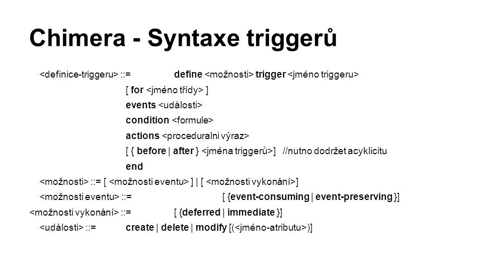 Chimera - Syntaxe triggerů ::= define trigger [ for ] events condition actions [ { before | after } ] //nutno dodržet acyklicitu end ::= [ ] | [ ] ::=