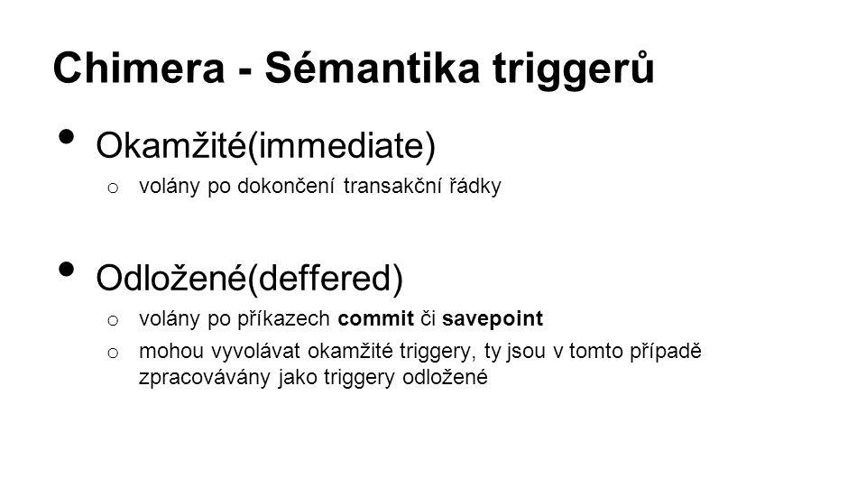 Chimera - Sémantika triggerů Okamžité(immediate) o volány po dokončení transakční řádky Odložené(deffered) o volány po příkazech commit či savepoint o mohou vyvolávat okamžité triggery, ty jsou v tomto případě zpracovávány jako triggery odložené