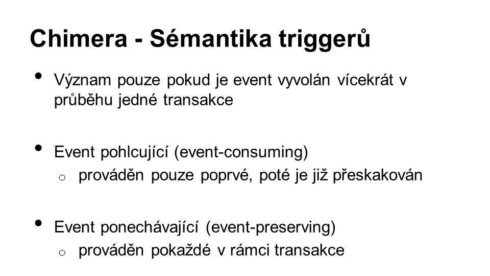 Chimera - Sémantika triggerů Význam pouze pokud je event vyvolán vícekrát v průběhu jedné transakce Event pohlcující (event-consuming) o prováděn pouze poprvé, poté je již přeskakován Event ponechávající (event-preserving) o prováděn pokaždé v rámci transakce