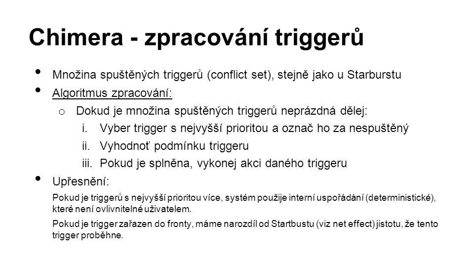 Chimera - zpracování triggerů Množina spuštěných triggerů (conflict set), stejně jako u Starburstu Algoritmus zpracování: o Dokud je množina spuštěných triggerů neprázdná dělej: i.Vyber trigger s nejvyšší prioritou a označ ho za nespuštěný ii.Vyhodnoť podmínku triggeru iii.Pokud je splněna, vykonej akci daného triggeru Upřesnění: Pokud je triggerů s nejvyšší prioritou více, systém použije interní uspořádání (deterministické), které není ovlivnitelné uživatelem.