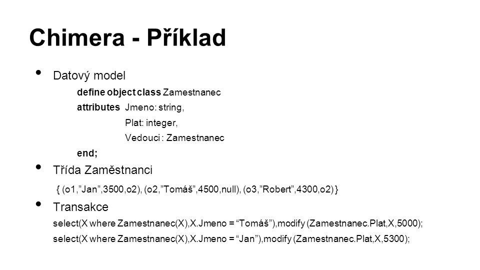 Chimera - Příklad Datový model define object class Zamestnanec attributes Jmeno: string, Plat: integer, Vedouci : Zamestnanec end; Třída Zaměstnanci { (o1, Jan ,3500,o2), (o2, Tomáš ,4500,null), (o3, Robert ,4300,o2) } Transakce select(X where Zamestnanec(X),X.Jmeno = Tomáš ),modify (Zamestnanec.Plat,X,5000); select(X where Zamestnanec(X),X.Jmeno = Jan ),modify (Zamestnanec.Plat,X,5300);