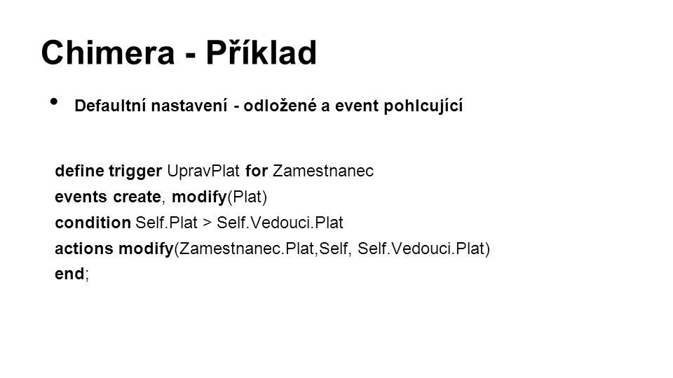 Chimera - Příklad Defaultní nastavení - odložené a event pohlcující define trigger UpravPlat for Zamestnanec events create, modify(Plat) condition Self.Plat > Self.Vedouci.Plat actions modify(Zamestnanec.Plat,Self, Self.Vedouci.Plat) end;