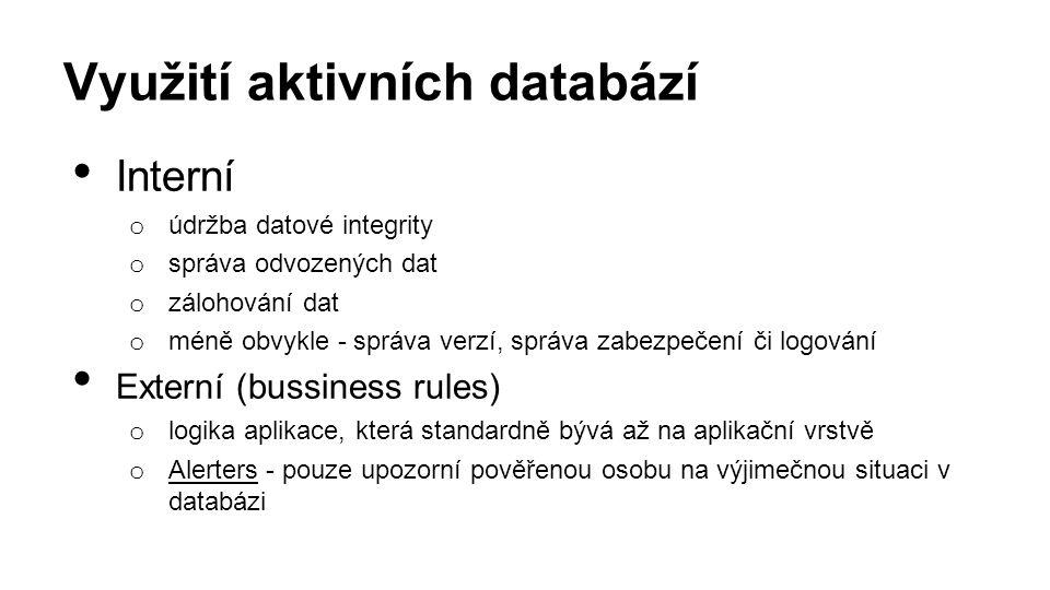 Využití aktivních databází Interní o údržba datové integrity o správa odvozených dat o zálohování dat o méně obvykle - správa verzí, správa zabezpečení či logování Externí (bussiness rules) o logika aplikace, která standardně bývá až na aplikační vrstvě o Alerters - pouze upozorní pověřenou osobu na výjimečnou situaci v databázi