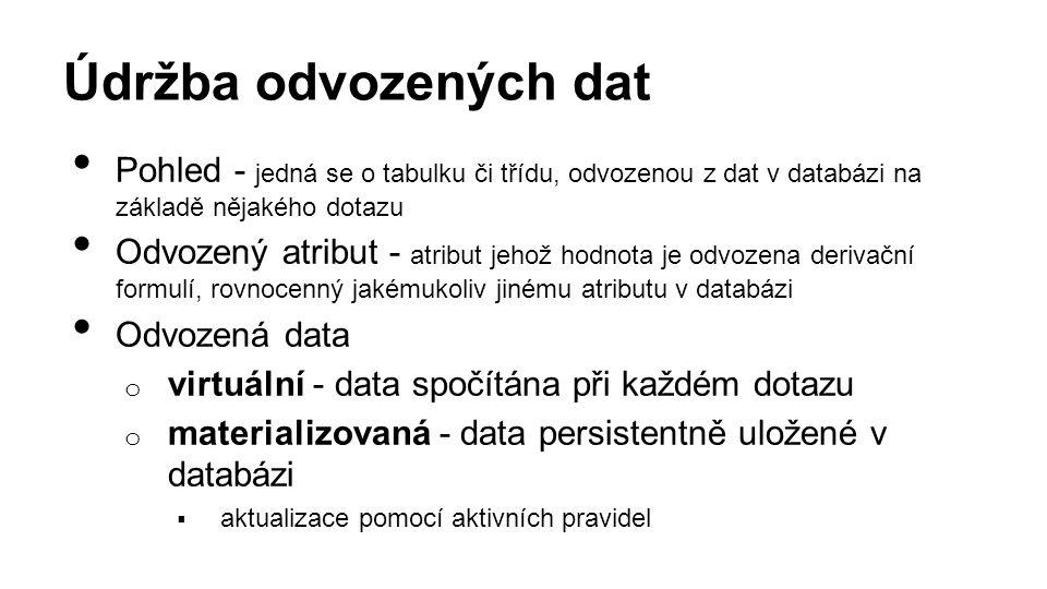 Údržba odvozených dat Pohled - jedná se o tabulku či třídu, odvozenou z dat v databázi na základě nějakého dotazu Odvozený atribut - atribut jehož hodnota je odvozena derivační formulí, rovnocenný jakémukoliv jinému atributu v databázi Odvozená data o virtuální - data spočítána při každém dotazu o materializovaná - data persistentně uložené v databázi  aktualizace pomocí aktivních pravidel