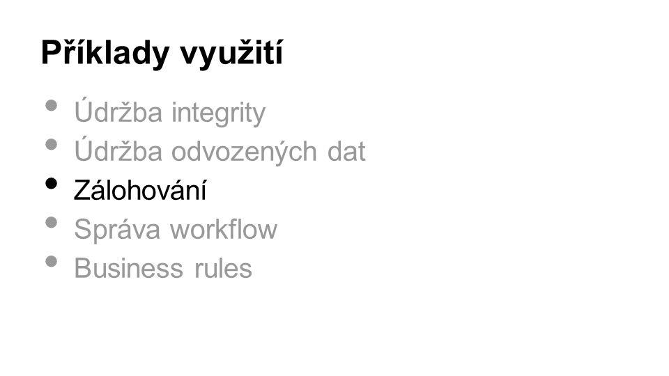 Příklady využití Údržba integrity Údržba odvozených dat Zálohování Správa workflow Business rules