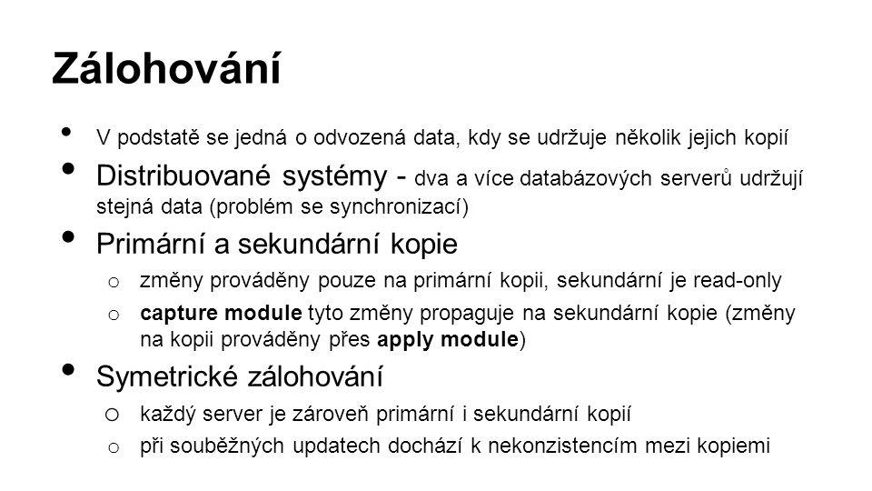 Zálohování V podstatě se jedná o odvozená data, kdy se udržuje několik jejich kopií Distribuované systémy - dva a více databázových serverů udržují stejná data (problém se synchronizací) Primární a sekundární kopie o změny prováděny pouze na primární kopii, sekundární je read-only o capture module tyto změny propaguje na sekundární kopie (změny na kopii prováděny přes apply module) Symetrické zálohování o každý server je zároveň primární i sekundární kopií o při souběžných updatech dochází k nekonzistencím mezi kopiemi