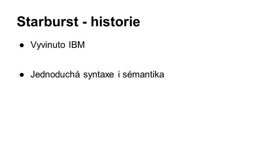 Starburst - historie ●Vyvinuto IBM ●Jednoduchá syntaxe i sémantika