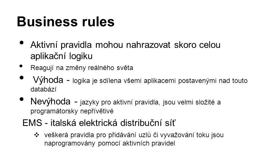 Aktivní pravidla mohou nahrazovat skoro celou aplikační logiku Reagují na změny reálného světa Výhoda - logika je sdílena všemi aplikacemi postavenými nad touto databází Nevýhoda - jazyky pro aktivní pravidla, jsou velmi složité a programátorsky nepřívětivé EMS - italská elektrická distribuční síť ❖ veškerá pravidla pro přidávání uzlů či vyvažování toku jsou naprogramovány pomocí aktivních pravidel