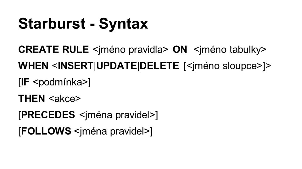 Starburst - Syntax CREATE RULE ON WHEN ]> [IF ] THEN [PRECEDES ] [FOLLOWS ]
