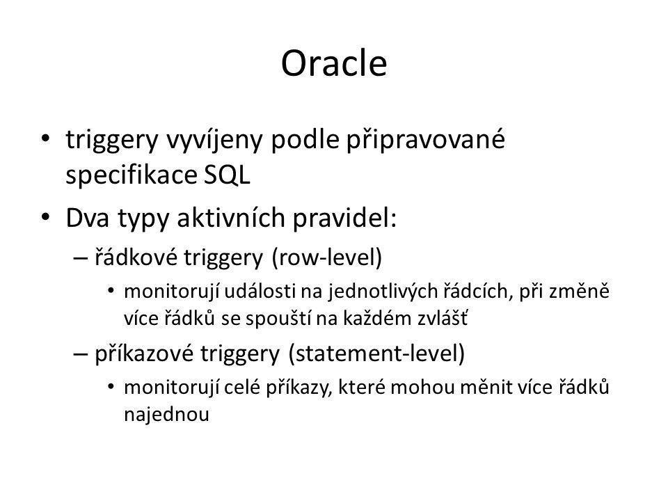 Oracle triggery vyvíjeny podle připravované specifikace SQL Dva typy aktivních pravidel: – řádkové triggery (row-level) monitorují události na jednotl