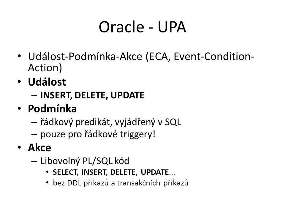 Oracle - UPA Událost-Podmínka-Akce (ECA, Event-Condition- Action) Událost – INSERT, DELETE, UPDATE Podmínka – řádkový predikát, vyjádřený v SQL – pouze pro řádkové triggery.