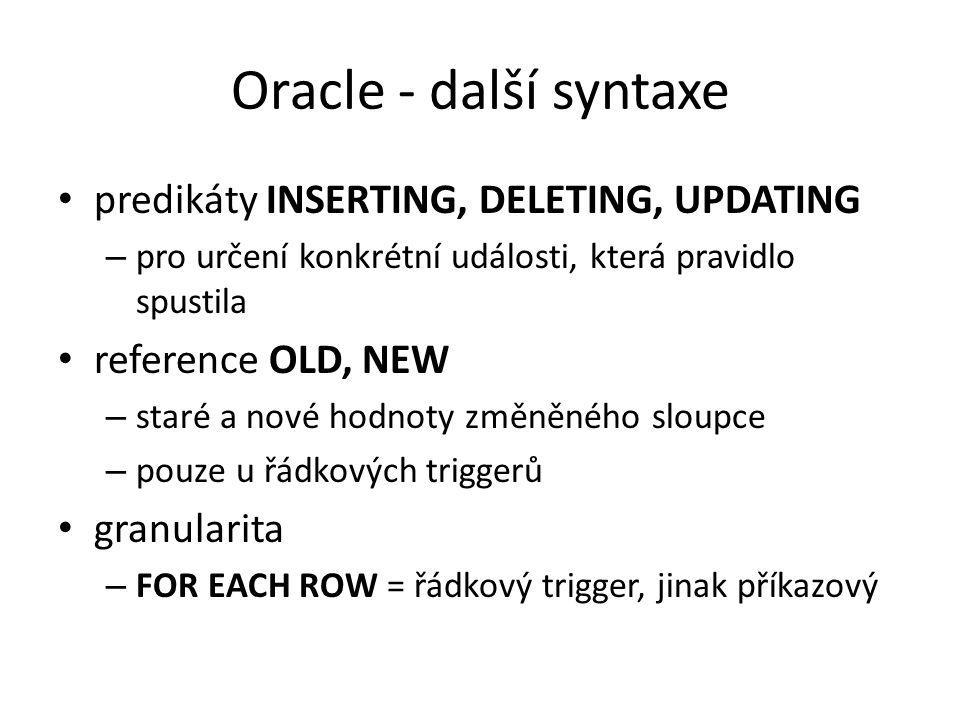 Oracle - další syntaxe predikáty INSERTING, DELETING, UPDATING – pro určení konkrétní události, která pravidlo spustila reference OLD, NEW – staré a nové hodnoty změněného sloupce – pouze u řádkových triggerů granularita – FOR EACH ROW = řádkový trigger, jinak příkazový