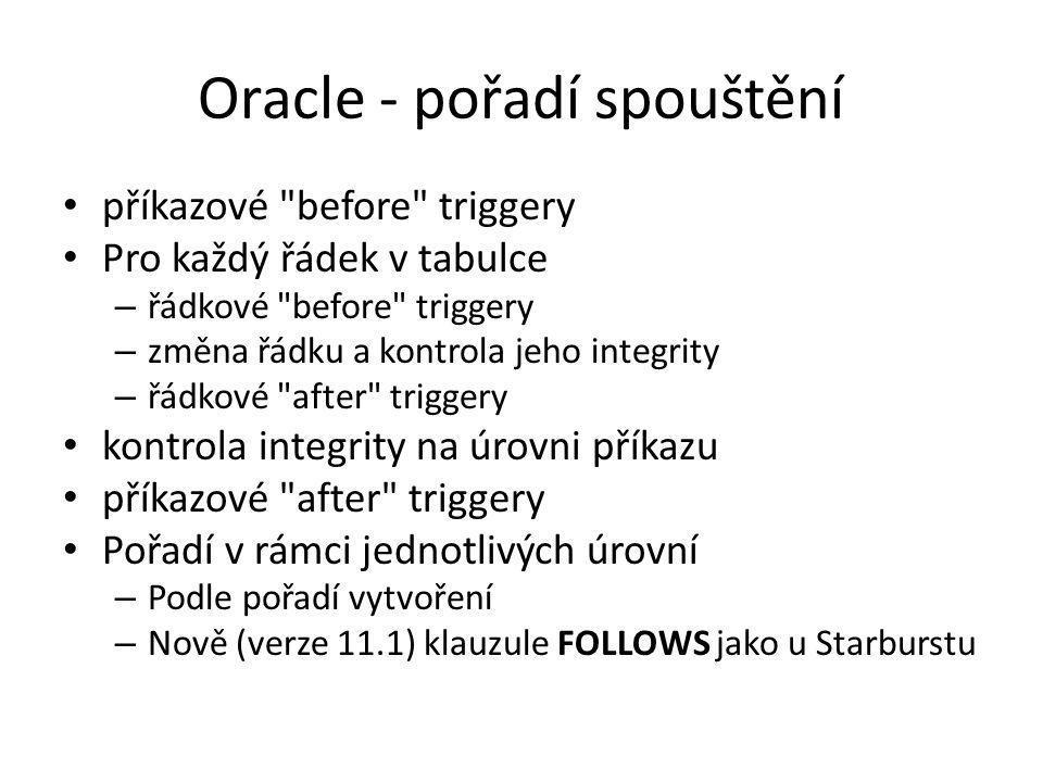 Oracle - pořadí spouštění příkazové before triggery Pro každý řádek v tabulce – řádkové before triggery – změna řádku a kontrola jeho integrity – řádkové after triggery kontrola integrity na úrovni příkazu příkazové after triggery Pořadí v rámci jednotlivých úrovní – Podle pořadí vytvoření – Nově (verze 11.1) klauzule FOLLOWS jako u Starburstu