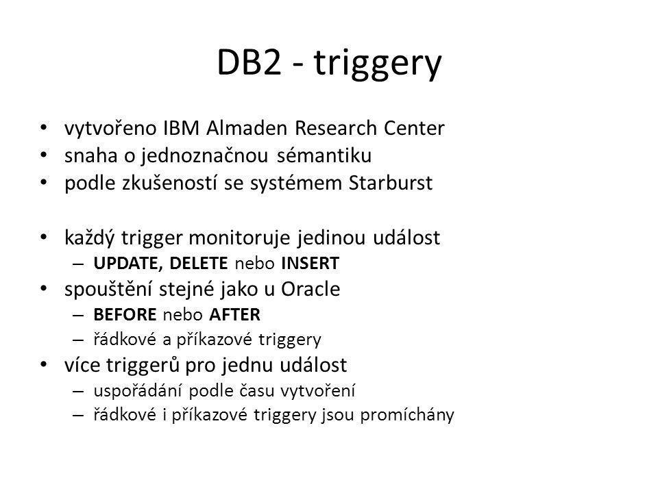 DB2 - triggery vytvořeno IBM Almaden Research Center snaha o jednoznačnou sémantiku podle zkušeností se systémem Starburst každý trigger monitoruje jedinou událost – UPDATE, DELETE nebo INSERT spouštění stejné jako u Oracle – BEFORE nebo AFTER – řádkové a příkazové triggery více triggerů pro jednu událost – uspořádání podle času vytvoření – řádkové i příkazové triggery jsou promíchány