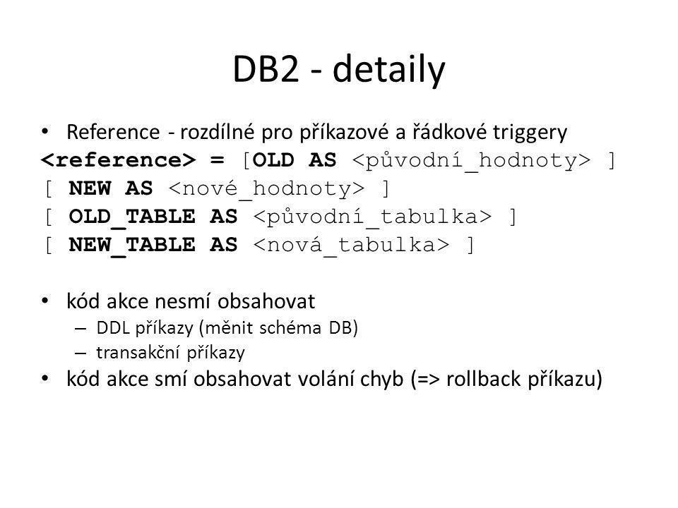 DB2 - detaily Reference - rozdílné pro příkazové a řádkové triggery = [OLD AS ] [ NEW AS ] [ OLD_TABLE AS ] [ NEW_TABLE AS ] kód akce nesmí obsahovat – DDL příkazy (měnit schéma DB) – transakční příkazy kód akce smí obsahovat volání chyb (=> rollback příkazu)