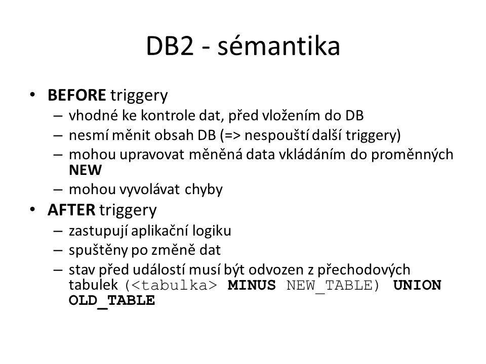 DB2 - sémantika BEFORE triggery – vhodné ke kontrole dat, před vložením do DB – nesmí měnit obsah DB (=> nespouští další triggery) – mohou upravovat m