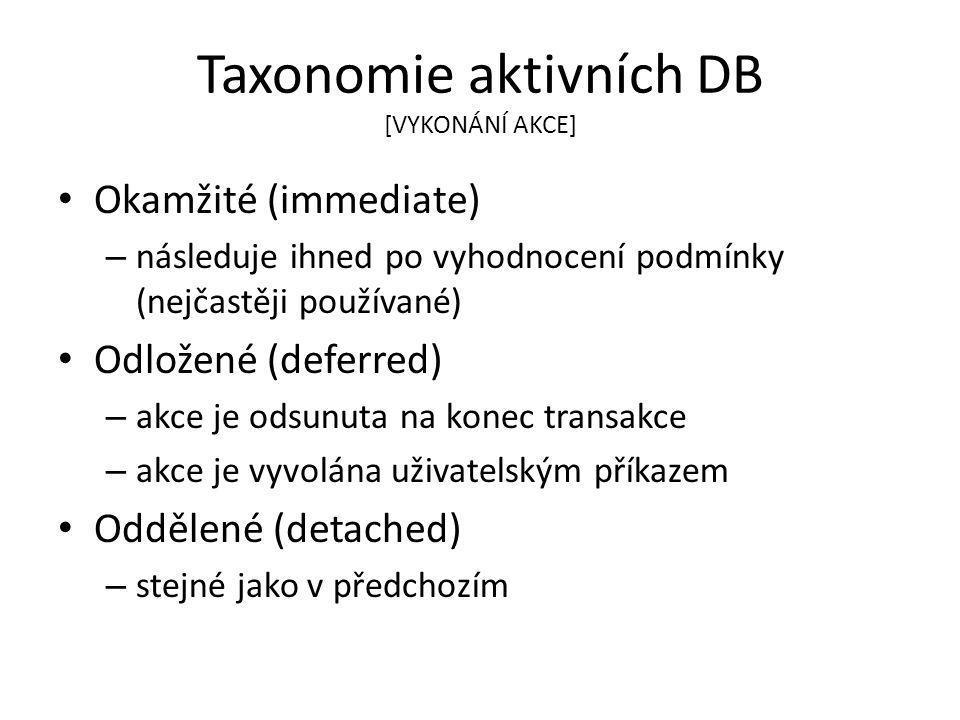 Taxonomie aktivních DB [VYKONÁNÍ AKCE] Okamžité (immediate) – následuje ihned po vyhodnocení podmínky (nejčastěji používané) Odložené (deferred) – akce je odsunuta na konec transakce – akce je vyvolána uživatelským příkazem Oddělené (detached) – stejné jako v předchozím