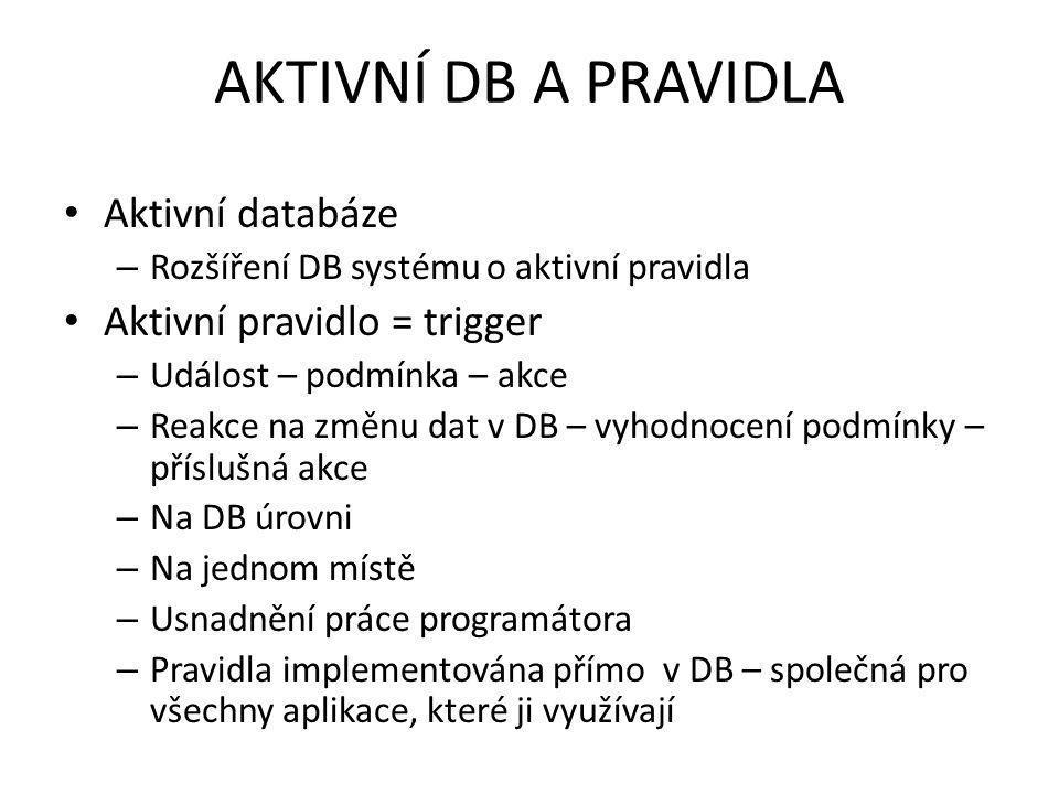 AKTIVNÍ DB A PRAVIDLA Aktivní databáze – Rozšíření DB systému o aktivní pravidla Aktivní pravidlo = trigger – Událost – podmínka – akce – Reakce na změnu dat v DB – vyhodnocení podmínky – příslušná akce – Na DB úrovni – Na jednom místě – Usnadnění práce programátora – Pravidla implementována přímo v DB – společná pro všechny aplikace, které ji využívají