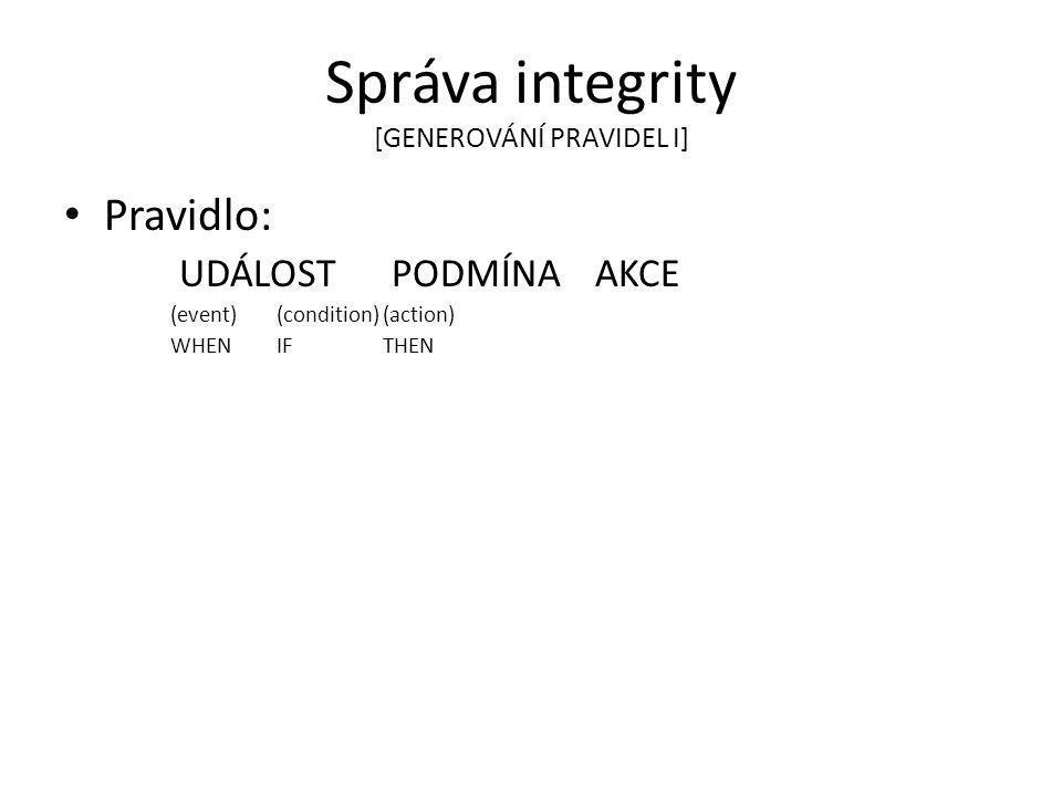 Správa integrity [GENEROVÁNÍ PRAVIDEL I] Pravidlo: UDÁLOST PODMÍNA AKCE (event)(condition)(action) WHENIFTHEN
