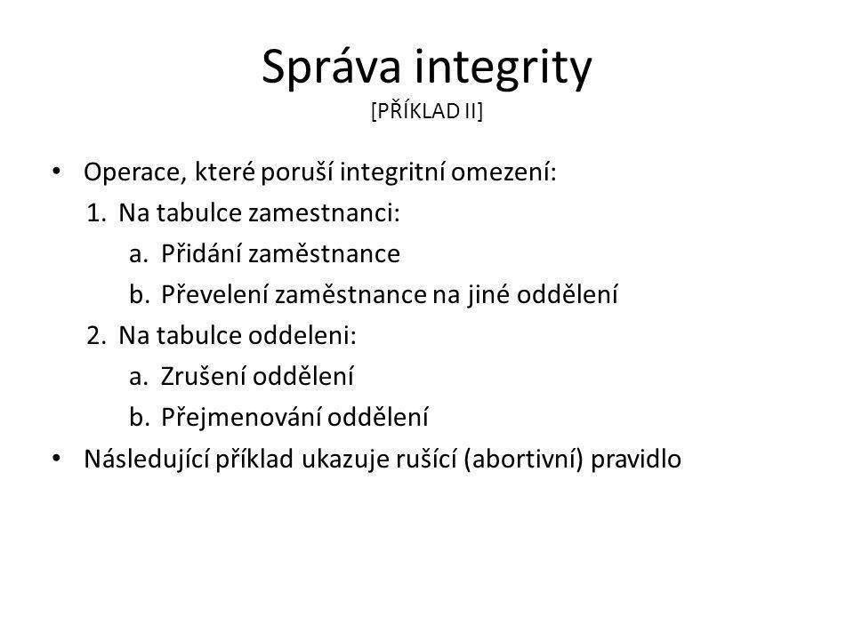 Správa integrity [PŘÍKLAD II] Operace, které poruší integritní omezení: 1.Na tabulce zamestnanci: a.Přidání zaměstnance b.Převelení zaměstnance na jiné oddělení 2.Na tabulce oddeleni: a.Zrušení oddělení b.Přejmenování oddělení Následující příklad ukazuje rušící (abortivní) pravidlo