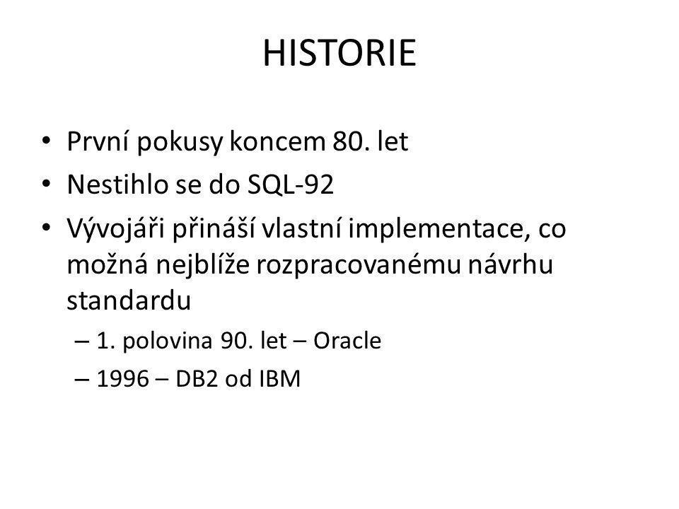 HISTORIE První pokusy koncem 80. let Nestihlo se do SQL-92 Vývojáři přináší vlastní implementace, co možná nejblíže rozpracovanému návrhu standardu –
