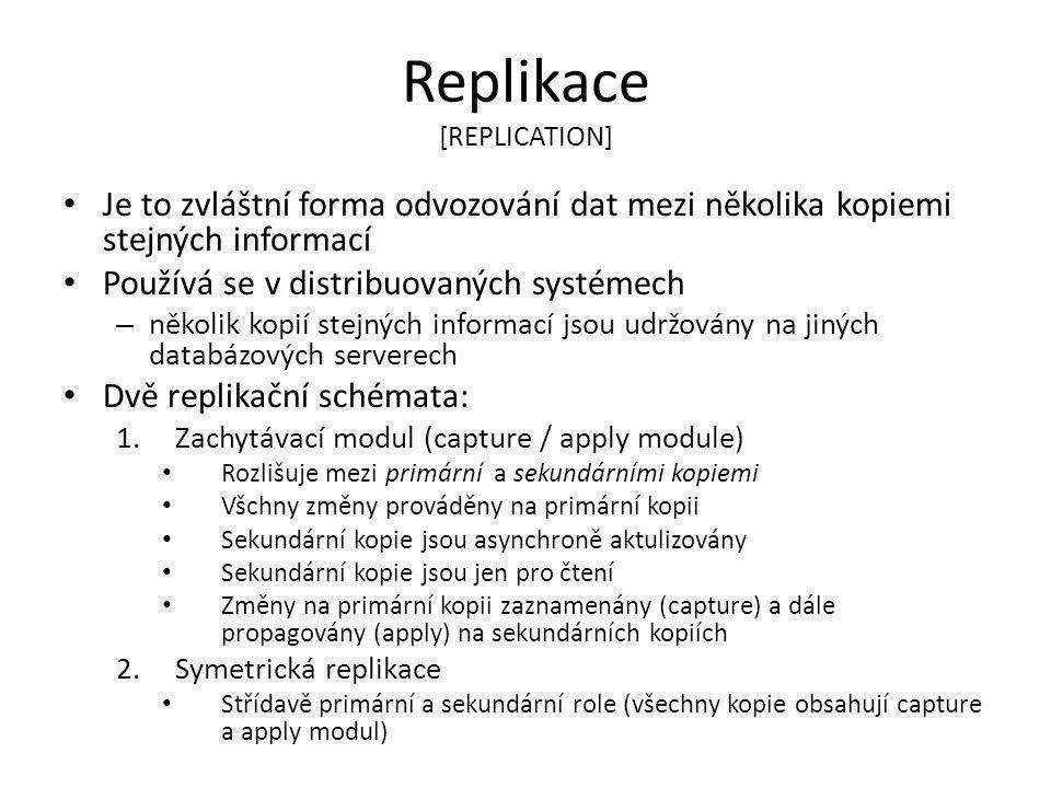 Replikace [REPLICATION] Je to zvláštní forma odvozování dat mezi několika kopiemi stejných informací Používá se v distribuovaných systémech – několik kopií stejných informací jsou udržovány na jiných databázových serverech Dvě replikační schémata: 1.Zachytávací modul (capture / apply module) Rozlišuje mezi primární a sekundárními kopiemi Všchny změny prováděny na primární kopii Sekundární kopie jsou asynchroně aktulizovány Sekundární kopie jsou jen pro čtení Změny na primární kopii zaznamenány (capture) a dále propagovány (apply) na sekundárních kopiích 2.Symetrická replikace Střídavě primární a sekundární role (všechny kopie obsahují capture a apply modul)