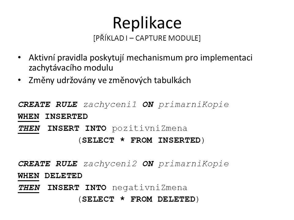 Replikace [PŘÍKLAD I – CAPTURE MODULE] Aktivní pravidla poskytují mechanismum pro implementaci zachytávacího modulu Změny udržovány ve změnových tabulkách CREATE RULE zachyceni1 ON primarniKopie WHEN INSERTED THEN INSERT INTO pozitivniZmena (SELECT * FROM INSERTED) CREATE RULE zachyceni2 ON primarniKopie WHEN DELETED THEN INSERT INTO negativniZmena (SELECT * FROM DELETED)