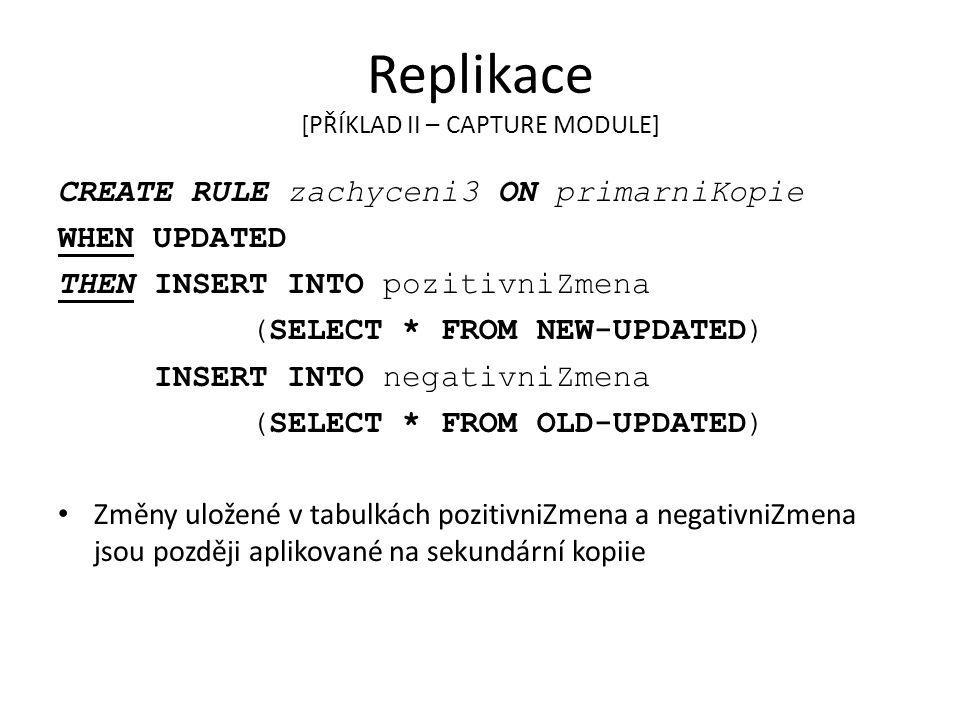 Replikace [PŘÍKLAD II – CAPTURE MODULE] CREATE RULE zachyceni3 ON primarniKopie WHEN UPDATED THEN INSERT INTO pozitivniZmena (SELECT * FROM NEW-UPDATE
