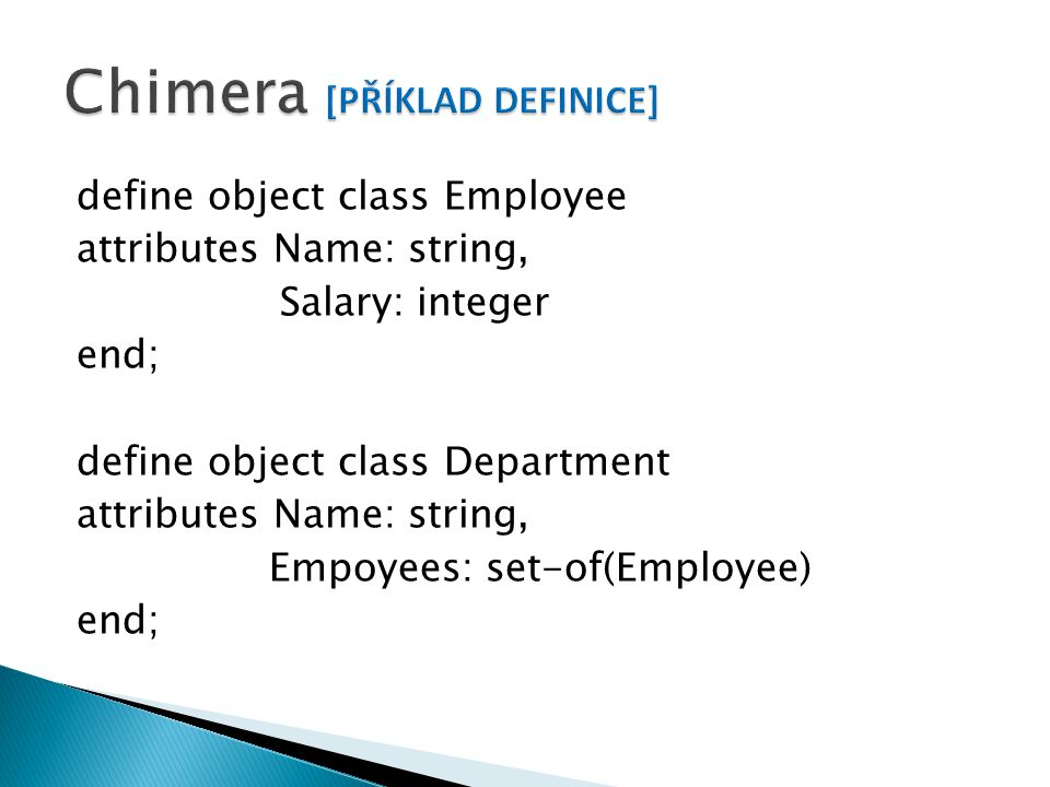 define object class Employee attributes Name: string, Salary: integer end; define object class Department attributes Name: string, Empoyees: set-of(Employee) end;