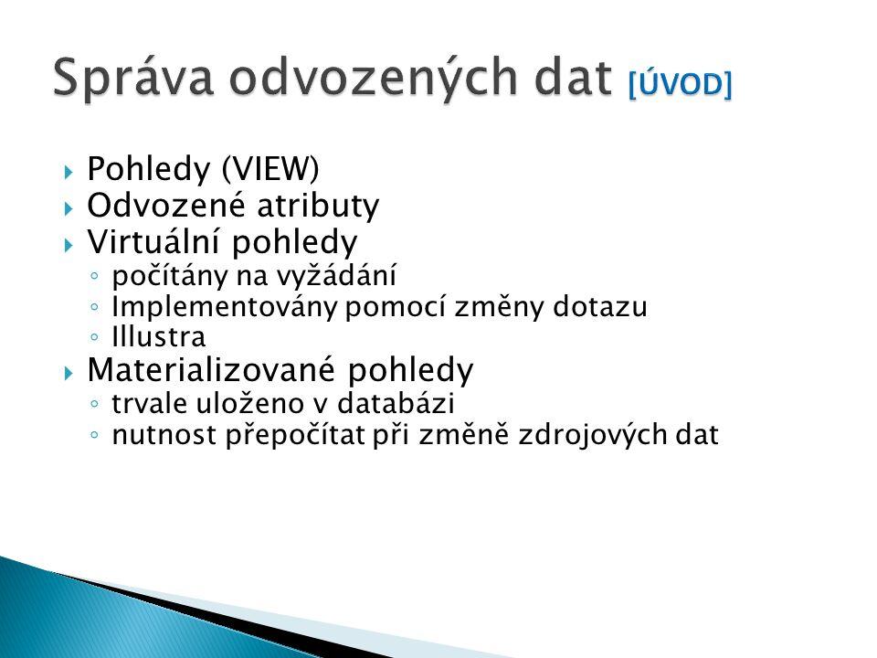  Pohledy (VIEW)  Odvozené atributy  Virtuální pohledy ◦ počítány na vyžádání ◦ Implementovány pomocí změny dotazu ◦ Illustra  Materializované pohledy ◦ trvale uloženo v databázi ◦ nutnost přepočítat při změně zdrojových dat