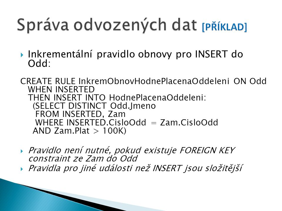  Inkrementální pravidlo obnovy pro INSERT do Odd: CREATE RULE InkremObnovHodnePlacenaOddeleni ON Odd WHEN INSERTED THEN INSERT INTO HodnePlacenaOddeleni: (SELECT DISTINCT Odd.Jmeno FROM INSERTED, Zam WHERE INSERTED.CisloOdd = Zam.CisloOdd AND Zam.Plat > 100K)  Pravidlo není nutné, pokud existuje FOREIGN KEY constraint ze Zam do Odd  Pravidla pro jiné události než INSERT jsou složitější