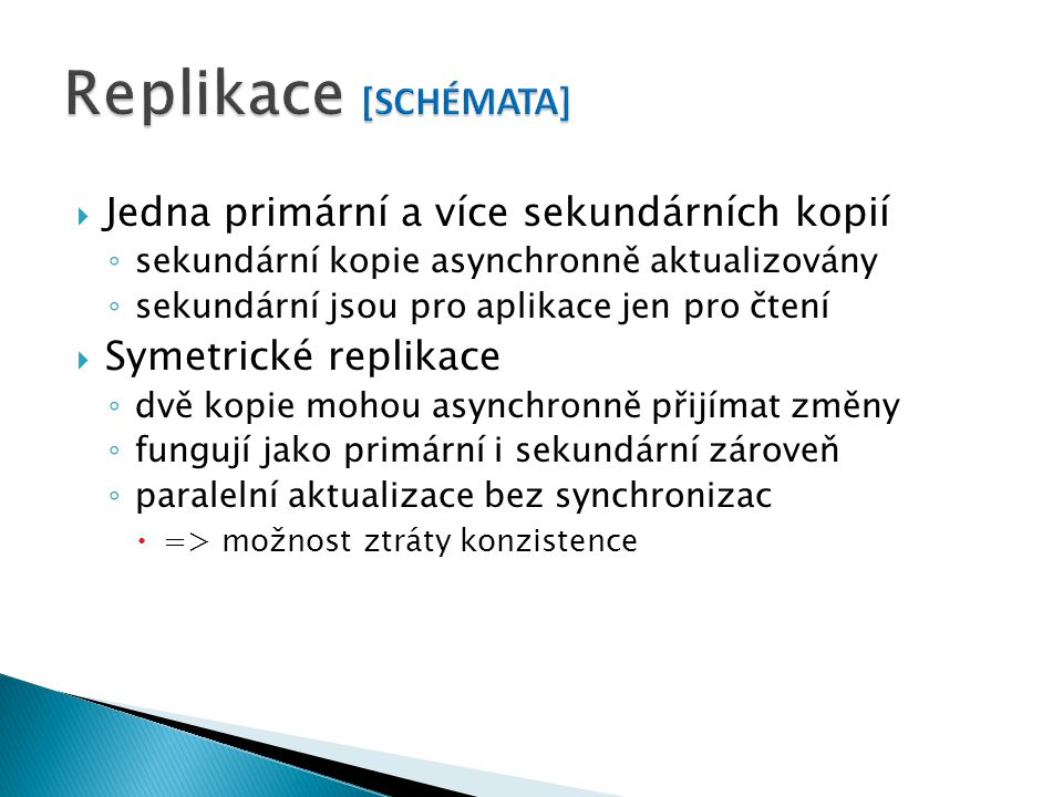  Jedna primární a více sekundárních kopií ◦ sekundární kopie asynchronně aktualizovány ◦ sekundární jsou pro aplikace jen pro čtení  Symetrické replikace ◦ dvě kopie mohou asynchronně přijímat změny ◦ fungují jako primární i sekundární zároveň ◦ paralelní aktualizace bez synchronizac  => možnost ztráty konzistence