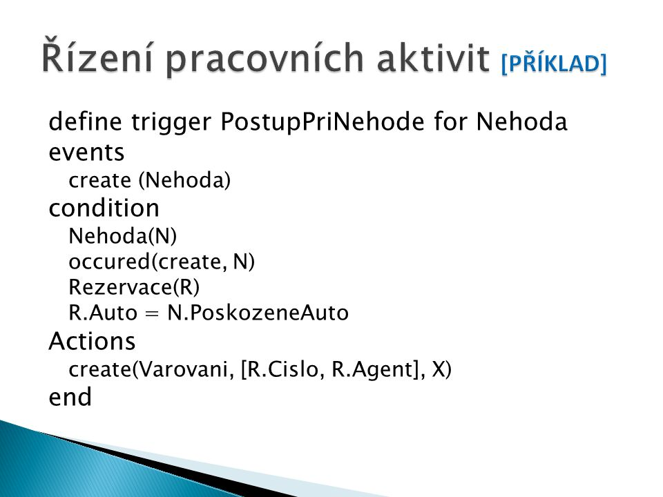 define trigger PostupPriNehode for Nehoda events create (Nehoda) condition Nehoda(N) occured(create, N) Rezervace(R) R.Auto = N.PoskozeneAuto Actions create(Varovani, [R.Cislo, R.Agent], X) end