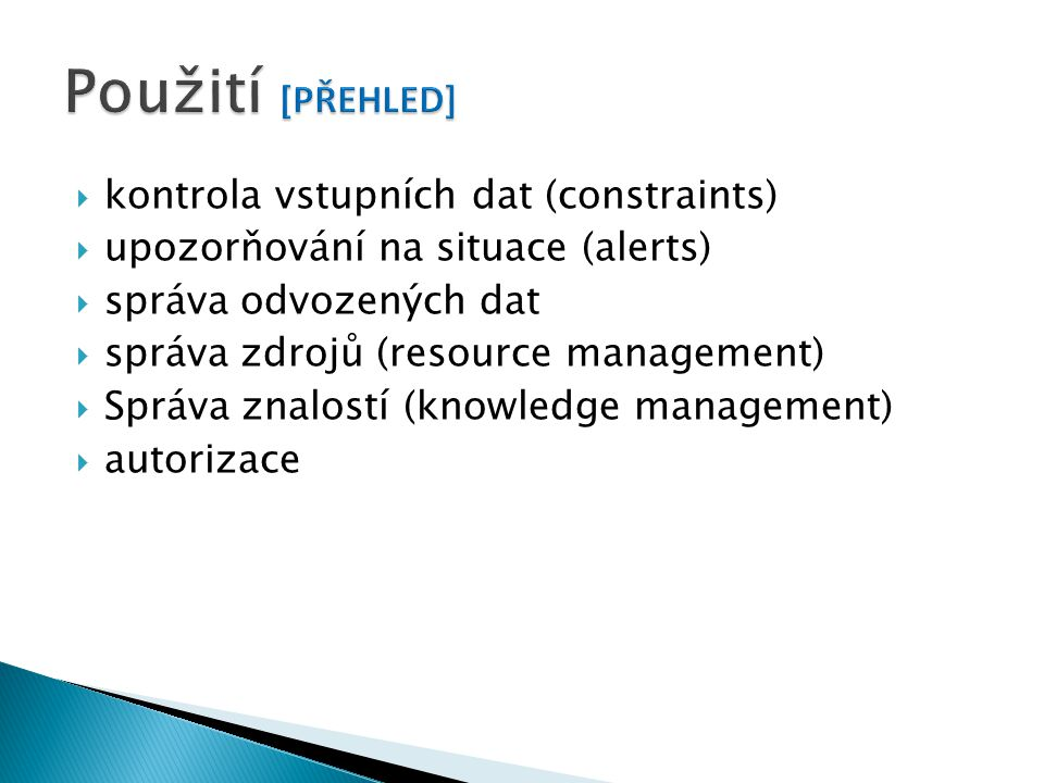  kontrola vstupních dat (constraints)  upozorňování na situace (alerts)  správa odvozených dat  správa zdrojů (resource management)  Správa znalostí (knowledge management)  autorizace