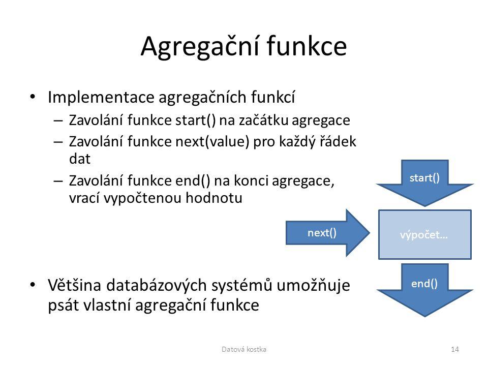 Agregační funkce Implementace agregačních funkcí – Zavolání funkce start() na začátku agregace – Zavolání funkce next(value) pro každý řádek dat – Zav