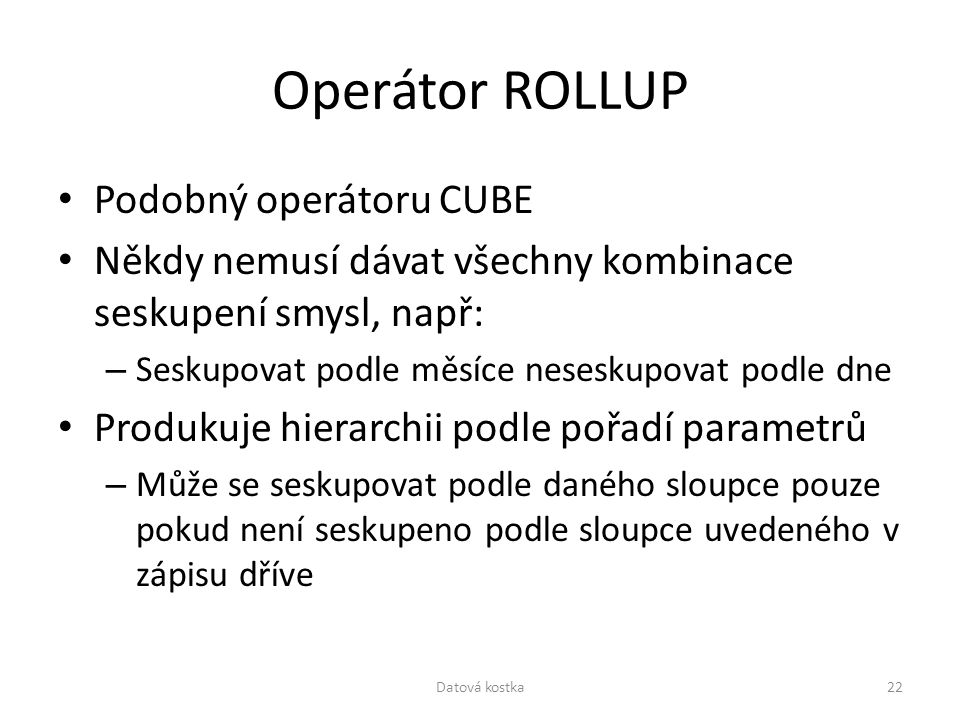 Operátor ROLLUP Podobný operátoru CUBE Někdy nemusí dávat všechny kombinace seskupení smysl, např: – Seskupovat podle měsíce neseskupovat podle dne Pr