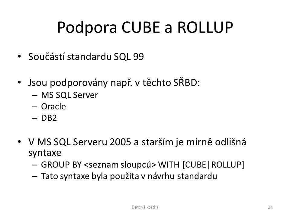 Podpora CUBE a ROLLUP Součástí standardu SQL 99 Jsou podporovány např. v těchto SŘBD: – MS SQL Server – Oracle – DB2 V MS SQL Serveru 2005 a starším j